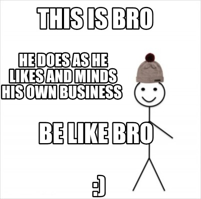 this-is-bro-he-does-as-he-likes-and-minds-his-own-business-be-like-bro-