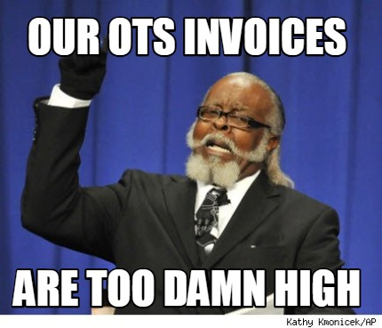 Meme Creator Funny Our Ots Invoices Are Too Damn High Meme