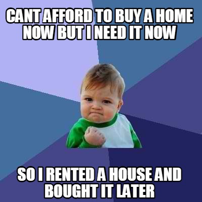 Meme creator funny can 39 t afford a house but i need one for Can i afford to build a new house