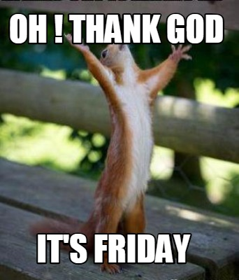 Meme Creator Funny Oh Thank God Its Friday Meme Generator At