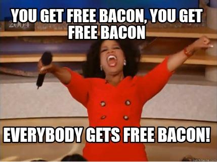 Meme Creator - Funny You get free Bacon, you get free bacon Everybody gets  free Bacon! Meme Generator at MemeCreator.org!