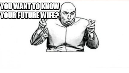 Meme Creator - Funny You want to know your future wife? Meme