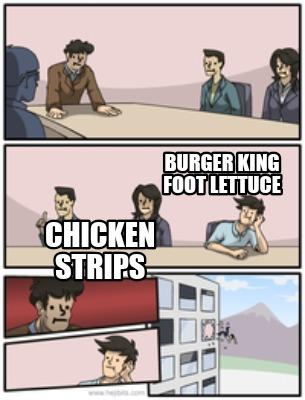 Boardroom Suggestions Meme Generator Chicken Strips Burger King Foot Lettuce
