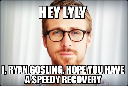 i ryan gosling hope you have a speedy recovery