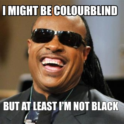 i-might-be-colourblind-but-at-least-im-not-black