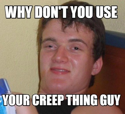 why-dont-you-use-your-creep-thing-guy