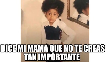 dice-mi-mama-que-no-te-creas-tan-importante