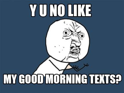 y u no meme generator y u no like my good morning texts
