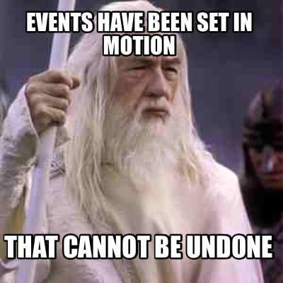 events-have-been-set-in-motion-that-cannot-be-undone