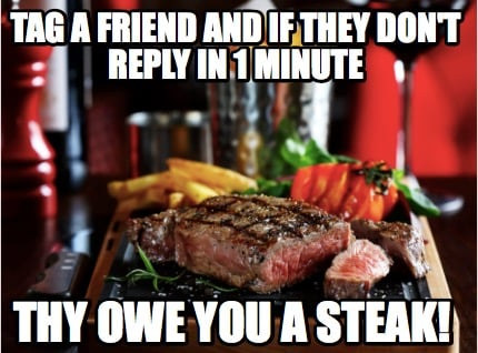 tag-a-friend-and-if-they-dont-reply-in-1-minute-thy-owe-you-a-steak