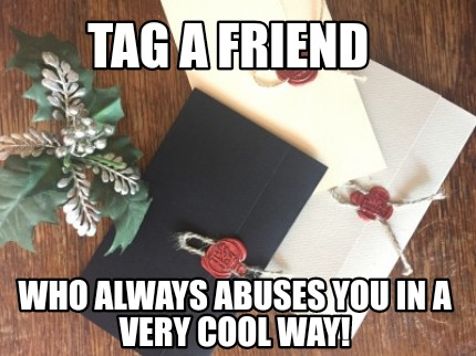tag-a-friend-who-always-abuses-you-in-a-very-cool-way