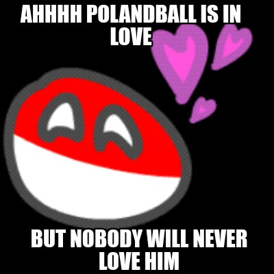Meme Creator Funny But Nobody Will Never Love Him Ahhhh Polandball