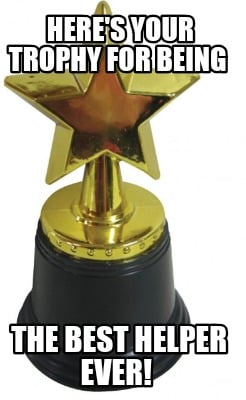heres-your-trophy-for-being-the-best-helper-ever