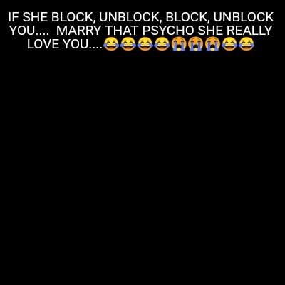 if-she-block-unblock-block-unblock-you....-marry-that-psycho-she-really-love-you