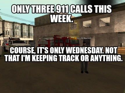 only-three-911-calls-this-week.-course-its-only-wednesday.-not-that-im-keeping-t