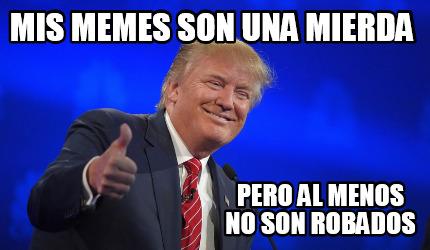 Meme Creator Funny Mis Memes Son Una Mierda Pero Al Menos No Son