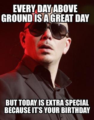 Meme Creator Funny Every Day Above Ground Is A Great Day But Today