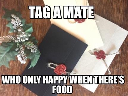 tag-a-mate-who-only-happy-when-theres-food