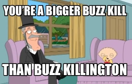 youre-a-bigger-buzz-kill-than-buzz-killington