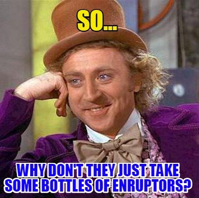 so...-why-dont-they-just-take-some-bottles-of-enruptors