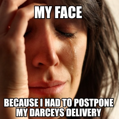 my-face-because-i-had-to-postpone-my-darceys-delivery