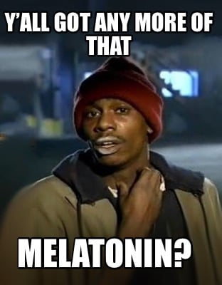 yall-got-any-more-of-that-melatonin