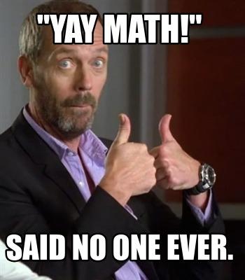 Meme Creator Funny Yay Math Said No One Ever Meme Generator At Memecreator Org Have fun with math with these funny math memes. meme creator funny yay math said