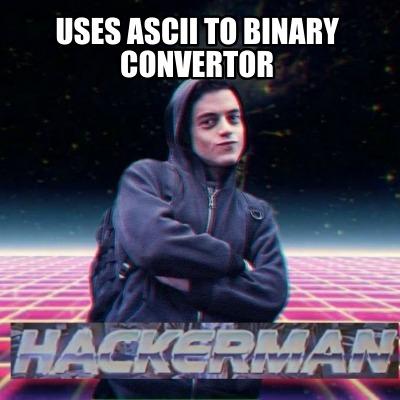 Meme Creator - Funny Uses ASCII TO BINARY convertor Meme
