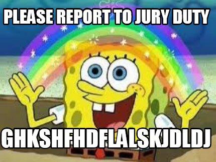 Meme Creator - Funny PLEASE REPORT TO JURY DUTY