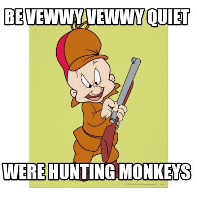 be-vewwy-vewwy-quiet-were-hunting-monkeys