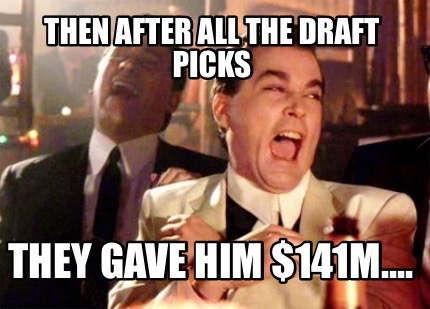 then-after-all-the-draft-picks-they-gave-him-141m