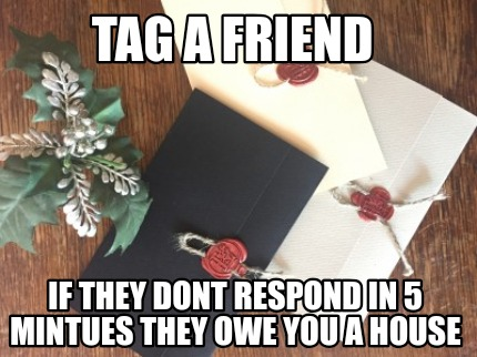 tag-a-friend-if-they-dont-respond-in-5-mintues-they-owe-you-a-house