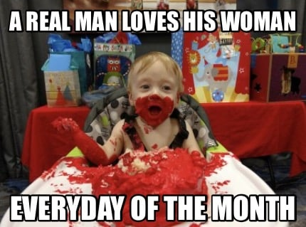 a real man loves his woman everyday of the month