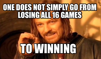 one-does-not-simply-go-from-losing-all-16-games-to-winning