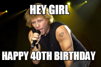 Bon Jovi Meme Generator Hey Girl Happy 40th Birthday