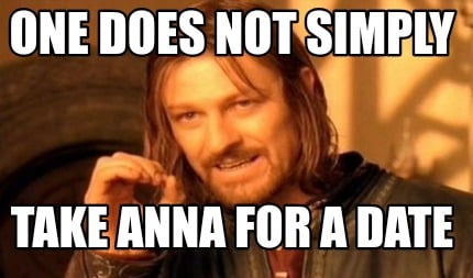 one-does-not-simply-take-anna-for-a-date