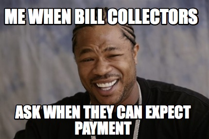 Meme Creator Funny Me When Bill Collectors Ask When They Can