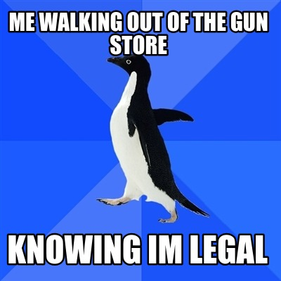 Meme Creator Funny Me Walking Out Of The Gun Store Knowing Im