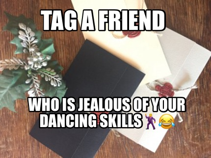 tag-a-friend-who-is-jealous-of-your-dancing-skills