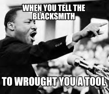 Meme Creator - Funny When you tell the blacksmith to wrought you a