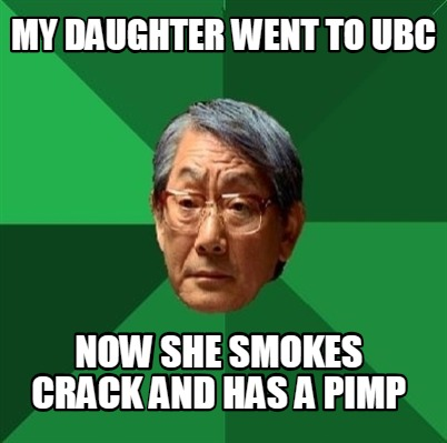 Meme Creator - Funny my daughter went to ubc now she smokes crack