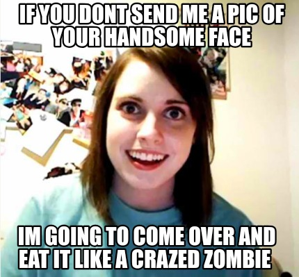 Meme Creator Funny If You Dont Send Me A Pic Of Your Handsome Face