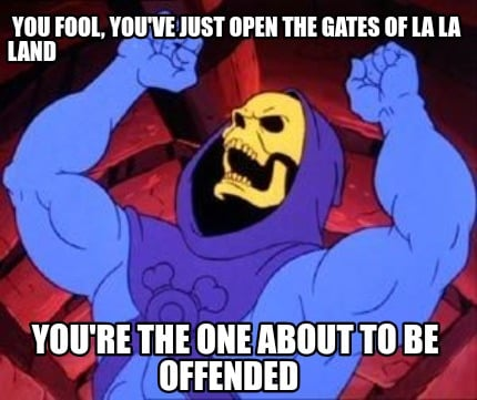 you-fool-youve-just-open-the-gates-of-la-la-land-youre-the-one-about-to-be-offen
