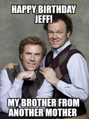 Meme Creator Funny Happy Birthday Jeff My Brother From Another