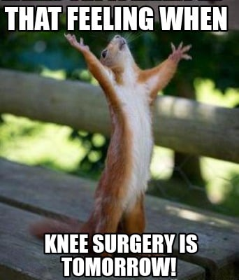 Meme Creator Funny That Feeling When Knee Surgery Is Tomorrow