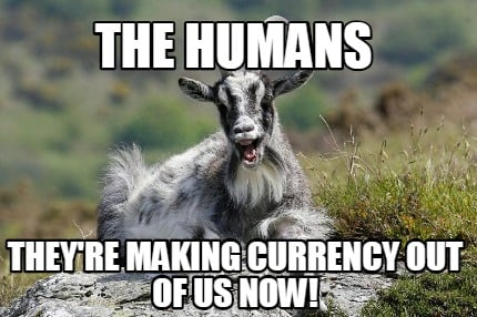 the-humans-theyre-making-currency-out-of-us-now