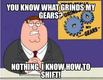 you-know-what-grinds-my-gears-nothing-i-know-how-to-shift0