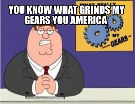 you-know-what-grinds-my-gears-you-america