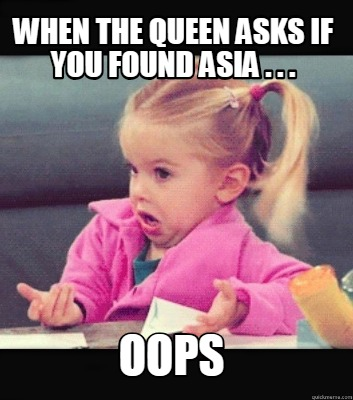 Meme Creator Funny When The Queen Asks If You Found Asia