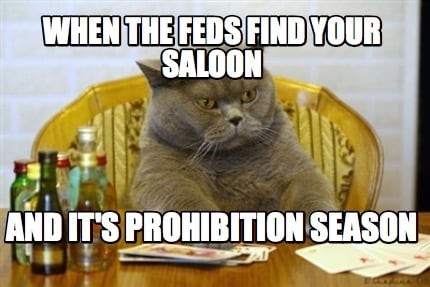 Meme Creator - Funny WHEN THE FEDS FIND YOUR SALOON AND IT'S ...